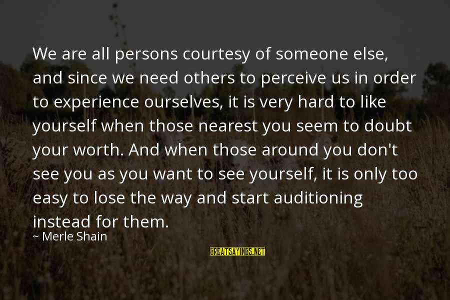 When You Don't Like Someone Sayings By Merle Shain: We are all persons courtesy of someone else, and since we need others to perceive