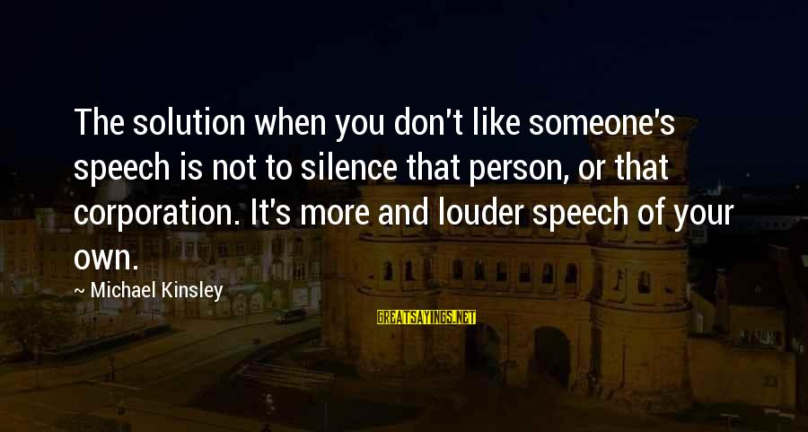 When You Don't Like Someone Sayings By Michael Kinsley: The solution when you don't like someone's speech is not to silence that person, or