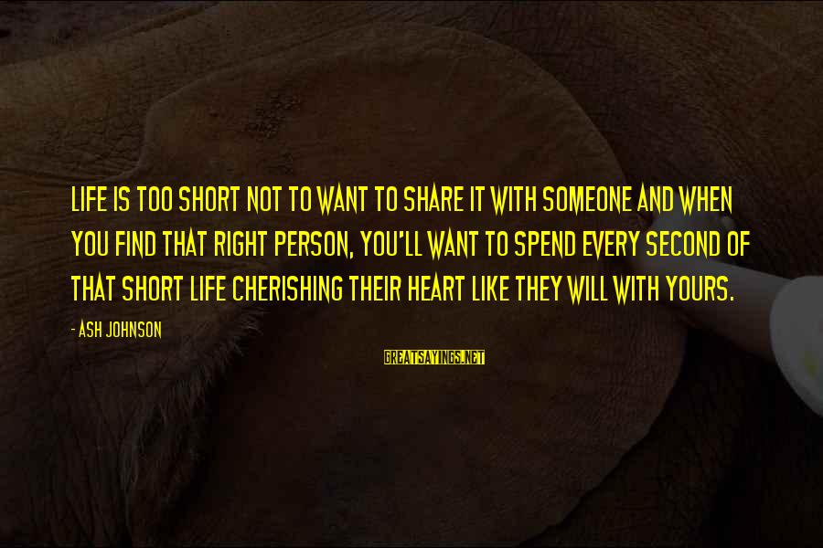 When You Find That Someone Sayings By Ash Johnson: Life is too short not to want to share it with someone and when you