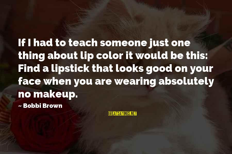 When You Find That Someone Sayings By Bobbi Brown: If I had to teach someone just one thing about lip color it would be