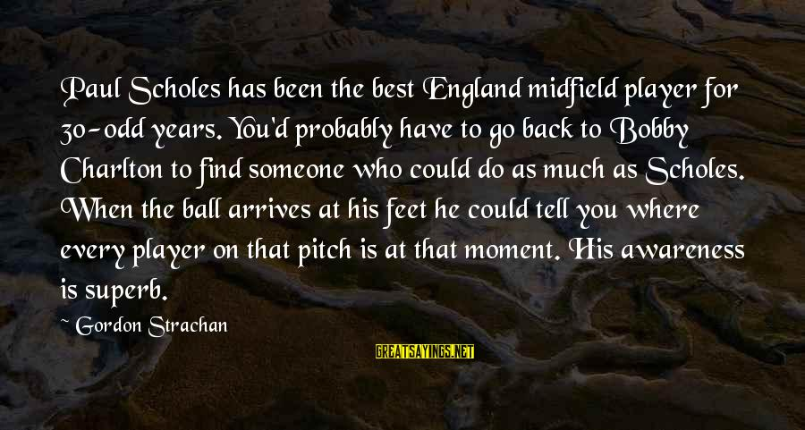When You Find That Someone Sayings By Gordon Strachan: Paul Scholes has been the best England midfield player for 30-odd years. You'd probably have