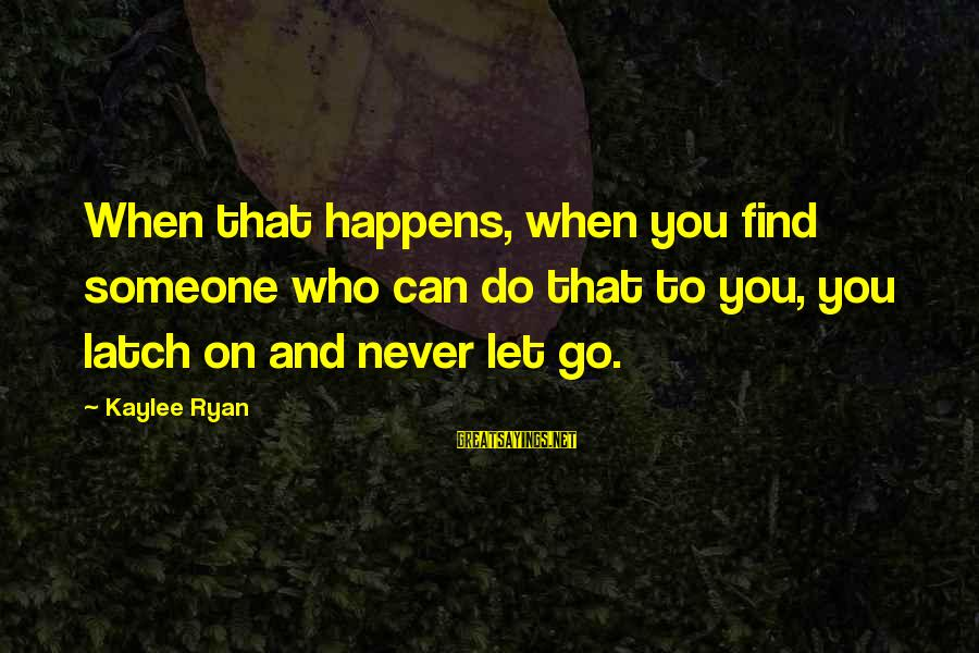 When You Find That Someone Sayings By Kaylee Ryan: When that happens, when you find someone who can do that to you, you latch