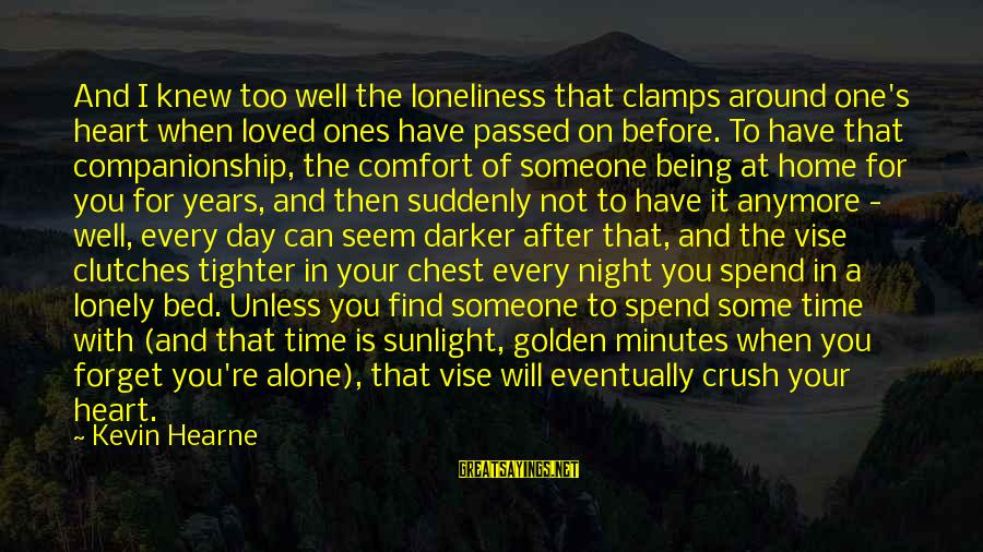 When You Find That Someone Sayings By Kevin Hearne: And I knew too well the loneliness that clamps around one's heart when loved ones