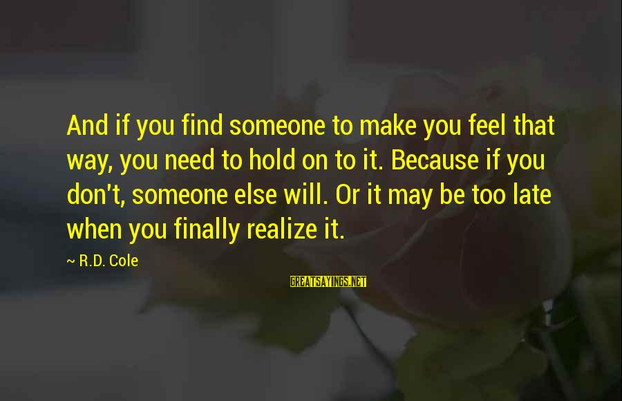 When You Find That Someone Sayings By R.D. Cole: And if you find someone to make you feel that way, you need to hold