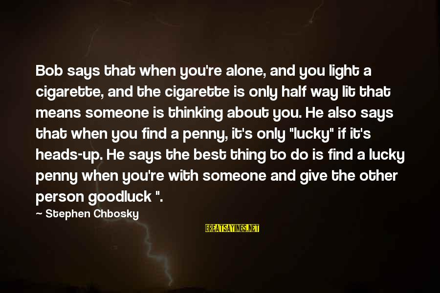 When You Find That Someone Sayings By Stephen Chbosky: Bob says that when you're alone, and you light a cigarette, and the cigarette is