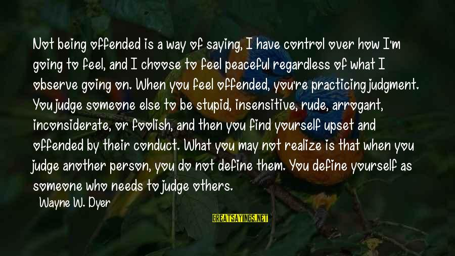 When You Find That Someone Sayings By Wayne W. Dyer: Not being offended is a way of saying, I have control over how I'm going