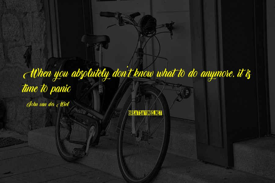 When You Just Don't Know What To Do Anymore Sayings By John Van Der Wiel: When you absolutely don't know what to do anymore, it is time to panic