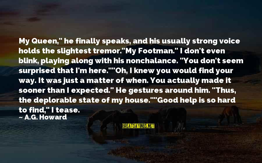 """When You Just Don't Matter Sayings By A.G. Howard: My Queen,"""" he finally speaks, and his usually strong voice holds the slightest tremor.""""My Footman."""""""
