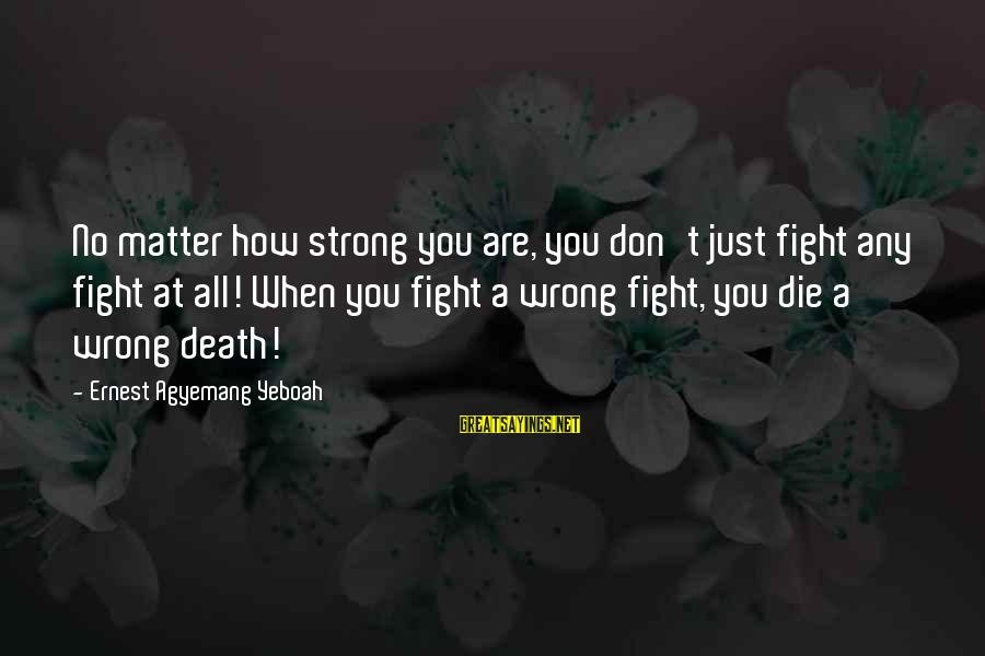 When You Just Don't Matter Sayings By Ernest Agyemang Yeboah: No matter how strong you are, you don't just fight any fight at all! When