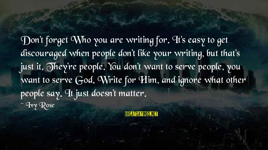 When You Just Don't Matter Sayings By Ivy Rose: Don't forget Who you are writing for. It's easy to get discouraged when people don't