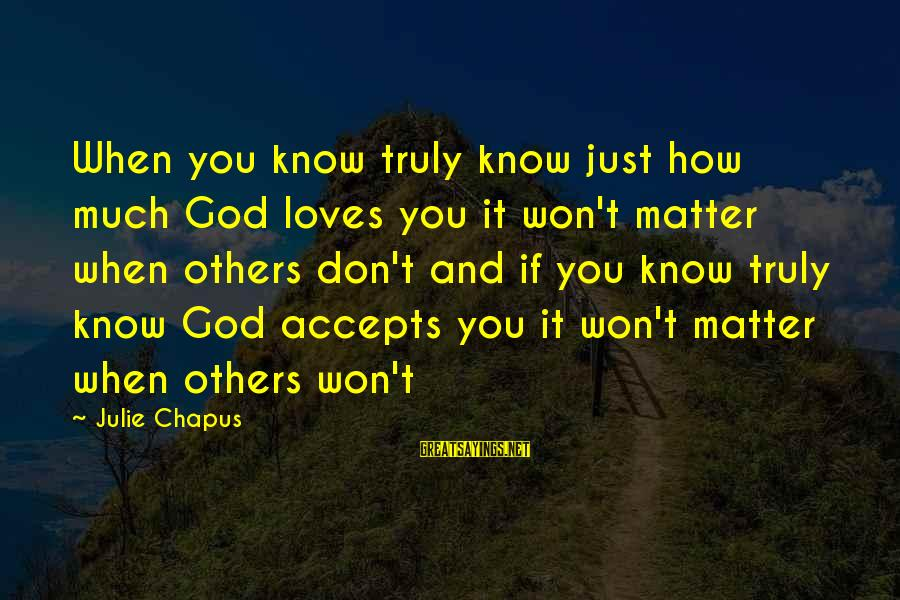 When You Just Don't Matter Sayings By Julie Chapus: When you know truly know just how much God loves you it won't matter when