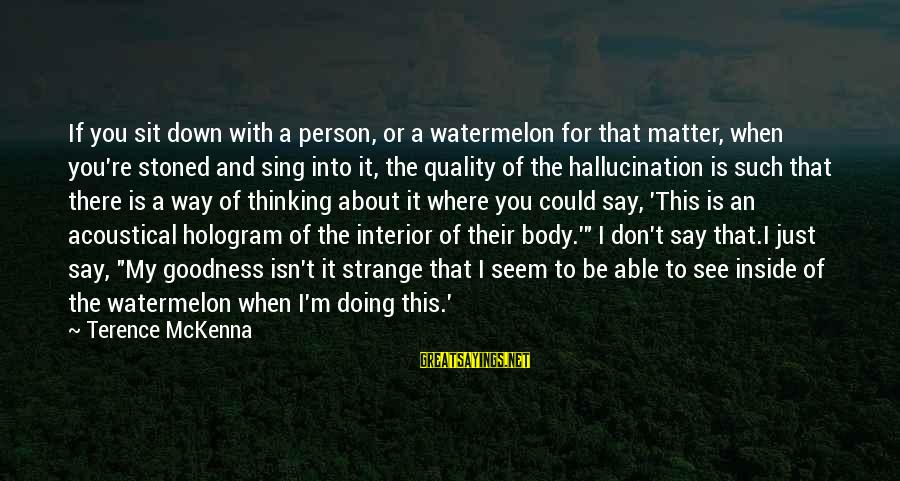 When You Just Don't Matter Sayings By Terence McKenna: If you sit down with a person, or a watermelon for that matter, when you're