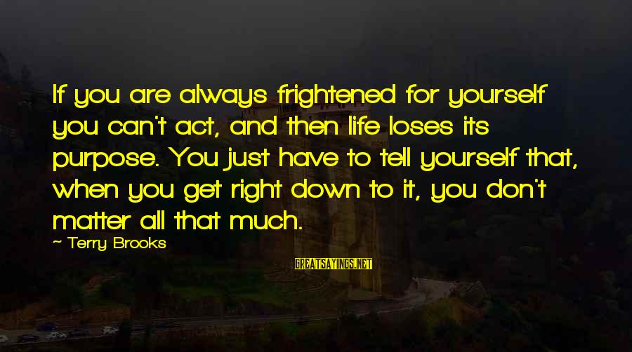 When You Just Don't Matter Sayings By Terry Brooks: If you are always frightened for yourself you can't act, and then life loses its