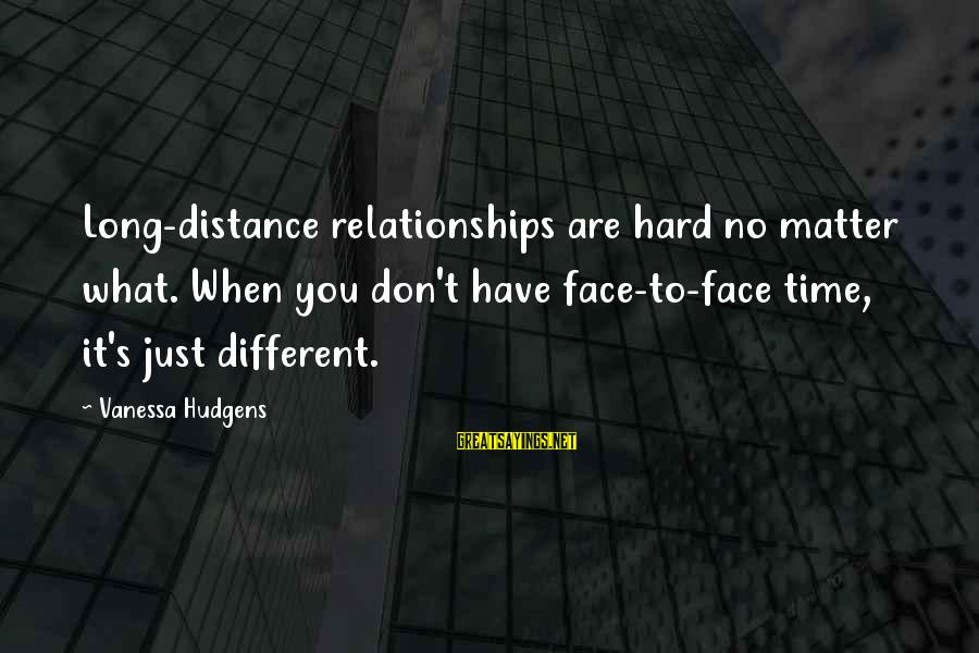 When You Just Don't Matter Sayings By Vanessa Hudgens: Long-distance relationships are hard no matter what. When you don't have face-to-face time, it's just