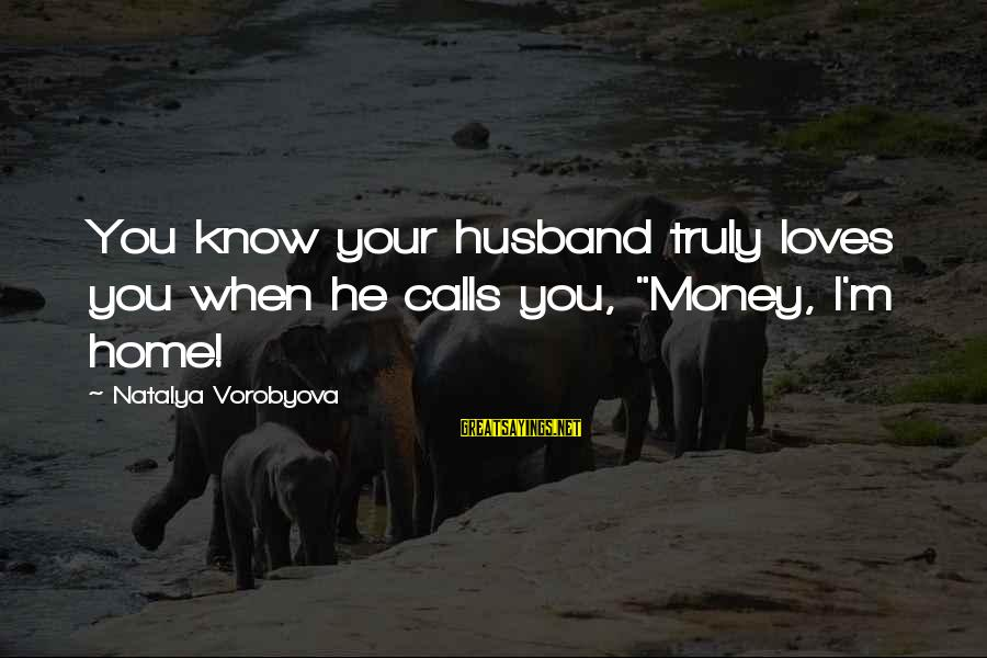 """When You Know Your Marriage Is Over Sayings By Natalya Vorobyova: You know your husband truly loves you when he calls you, """"Money, I'm home!"""