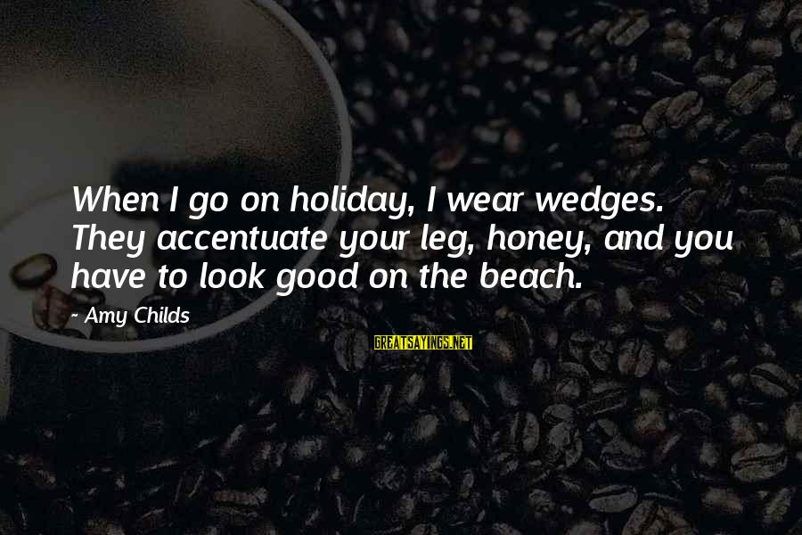 When You Look Good Sayings By Amy Childs: When I go on holiday, I wear wedges. They accentuate your leg, honey, and you