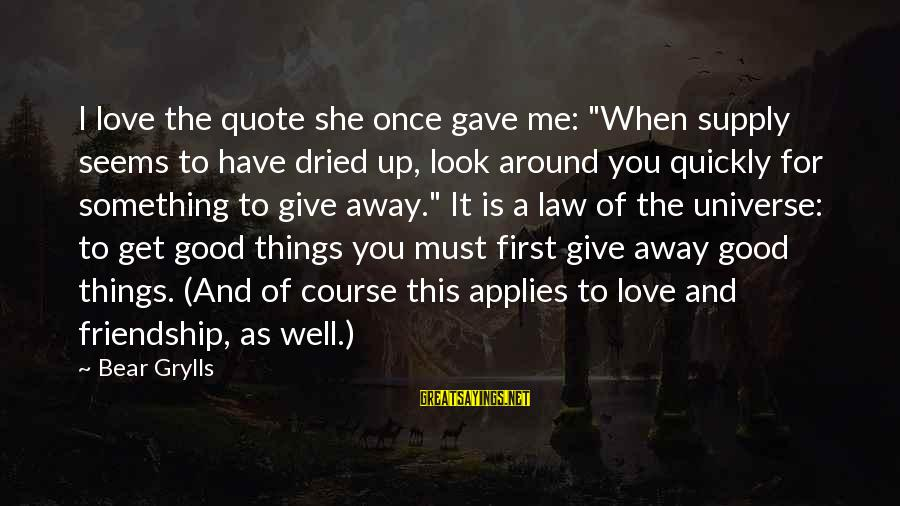 """When You Look Good Sayings By Bear Grylls: I love the quote she once gave me: """"When supply seems to have dried up,"""