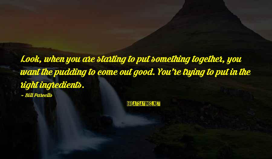 When You Look Good Sayings By Bill Parcells: Look, when you are starting to put something together, you want the pudding to come