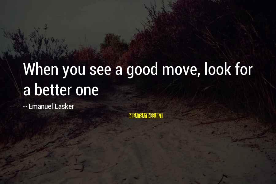 When You Look Good Sayings By Emanuel Lasker: When you see a good move, look for a better one
