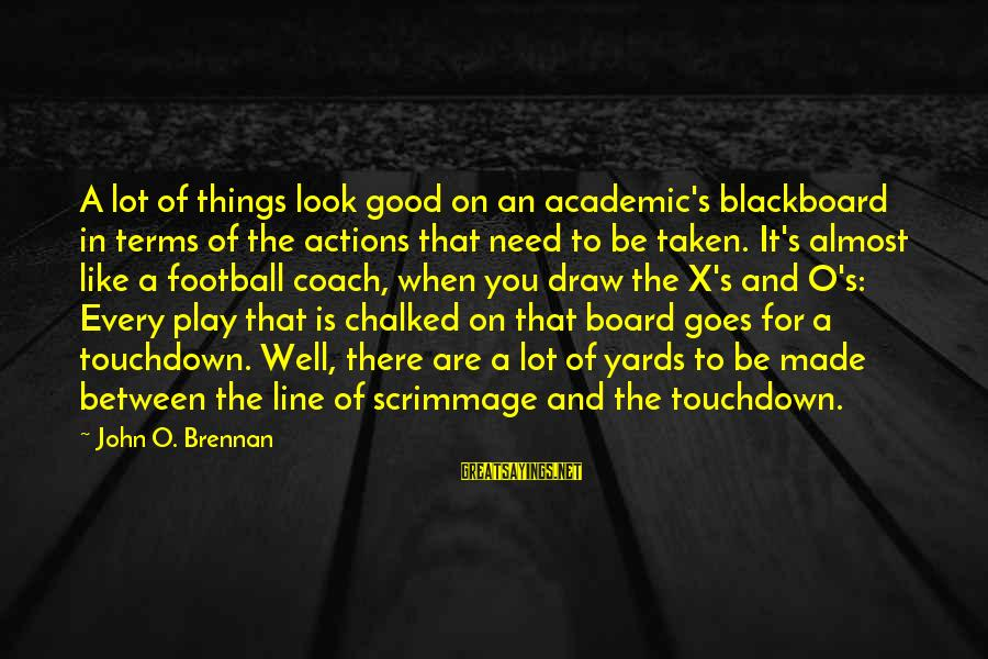 When You Look Good Sayings By John O. Brennan: A lot of things look good on an academic's blackboard in terms of the actions