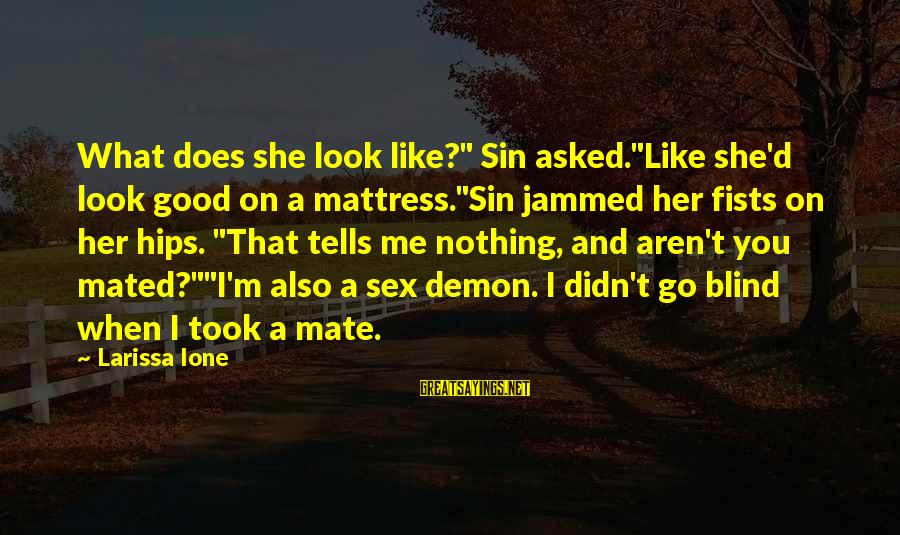 """When You Look Good Sayings By Larissa Ione: What does she look like?"""" Sin asked.""""Like she'd look good on a mattress.""""Sin jammed her"""