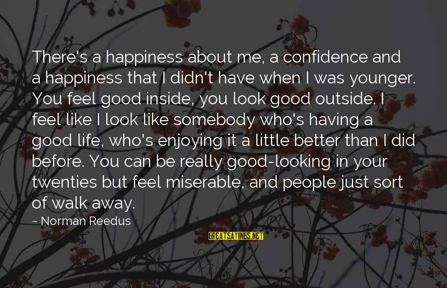 When You Look Good Sayings By Norman Reedus: There's a happiness about me, a confidence and a happiness that I didn't have when