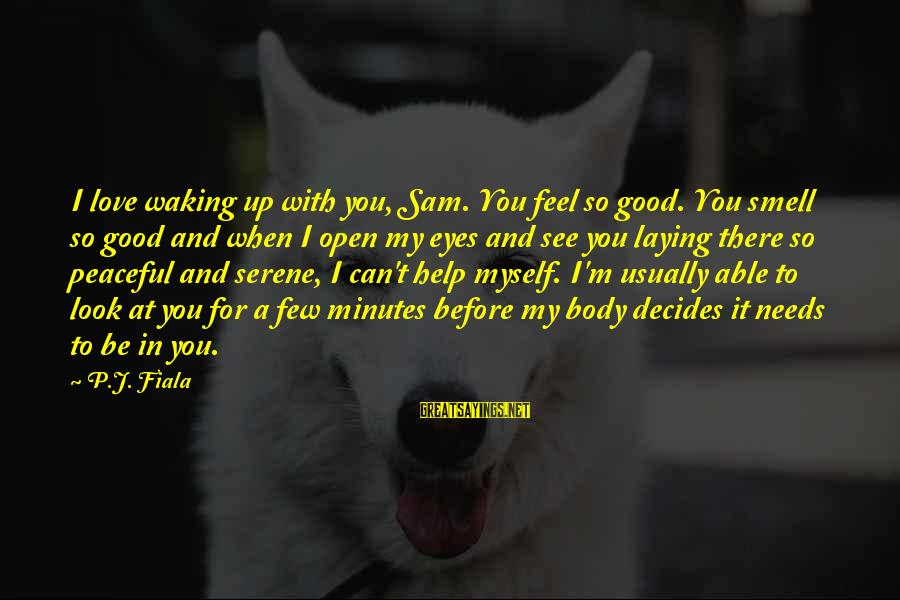 When You Look Good Sayings By P.J. Fiala: I love waking up with you, Sam. You feel so good. You smell so good