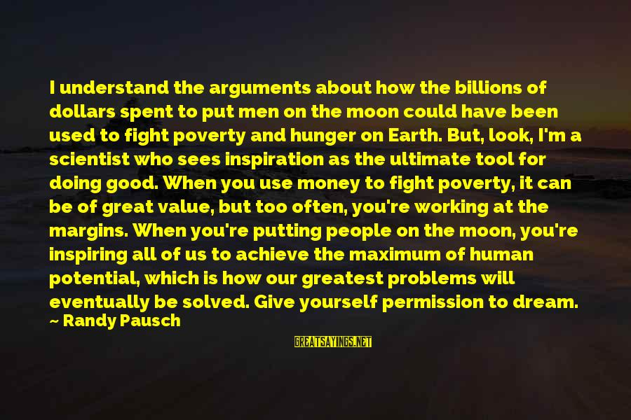 When You Look Good Sayings By Randy Pausch: I understand the arguments about how the billions of dollars spent to put men on