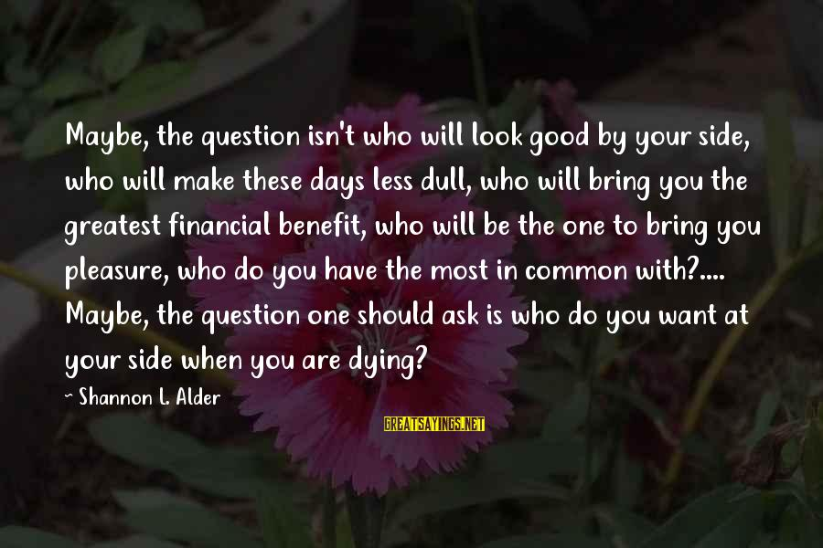 When You Look Good Sayings By Shannon L. Alder: Maybe, the question isn't who will look good by your side, who will make these