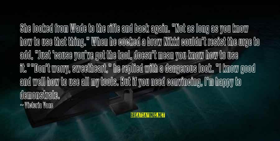 """When You Look Good Sayings By Victoria Vane: She looked from Wade to the rifle and back again. """"Not as long as you"""