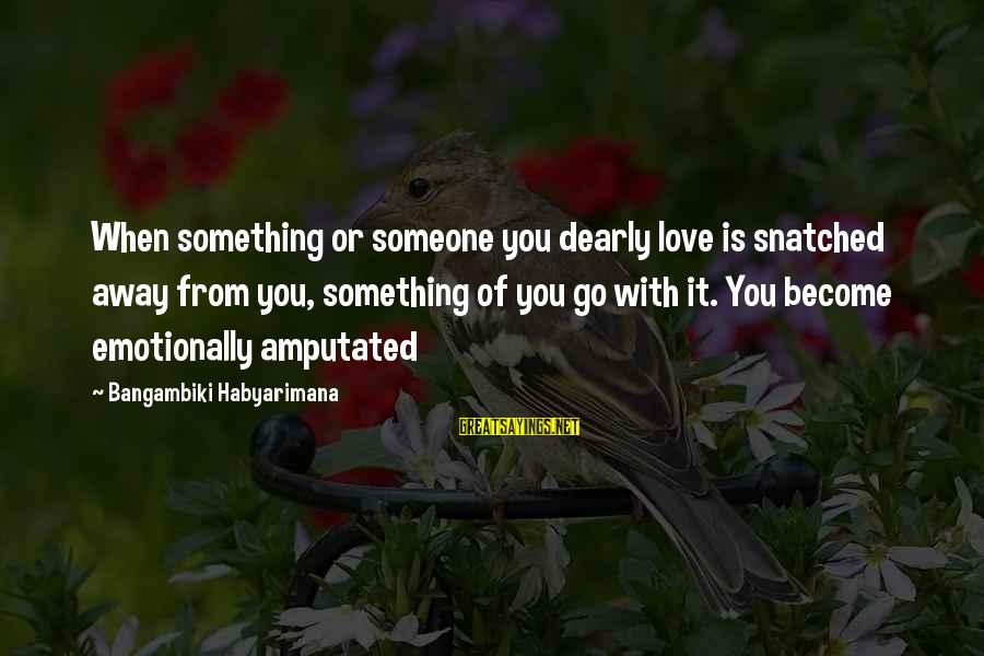 When You Love Someone With All Your Heart Sayings By Bangambiki Habyarimana: When something or someone you dearly love is snatched away from you, something of you