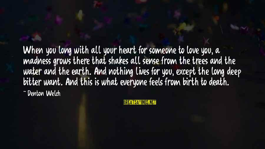 When You Love Someone With All Your Heart Sayings By Denton Welch: When you long with all your heart for someone to love you, a madness grows