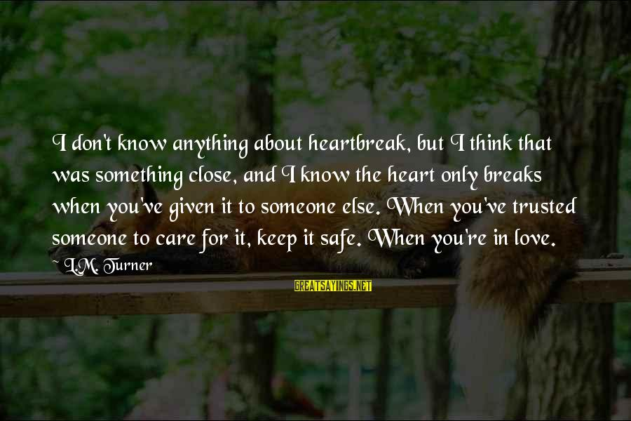 When You Love Someone With All Your Heart Sayings By L.M. Turner: I don't know anything about heartbreak, but I think that was something close, and I