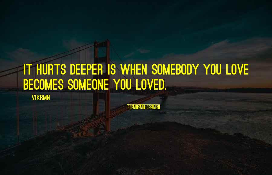 When You Love Someone With All Your Heart Sayings By Vikrmn: It hurts deeper is when somebody you love becomes someone you loved.