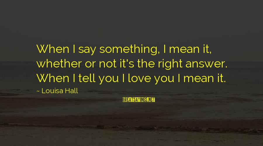 When You Say I Love You Mean It Sayings By Louisa Hall: When I say something, I mean it, whether or not it's the right answer. When