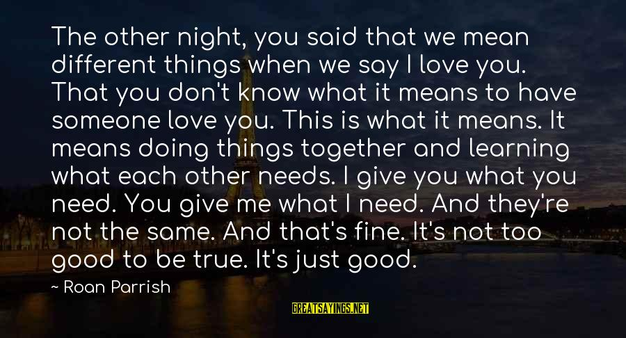 When You Say I Love You Mean It Sayings By Roan Parrish: The other night, you said that we mean different things when we say I love