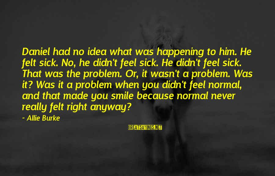 When You Smile Love Sayings By Allie Burke: Daniel had no idea what was happening to him. He felt sick. No, he didn't
