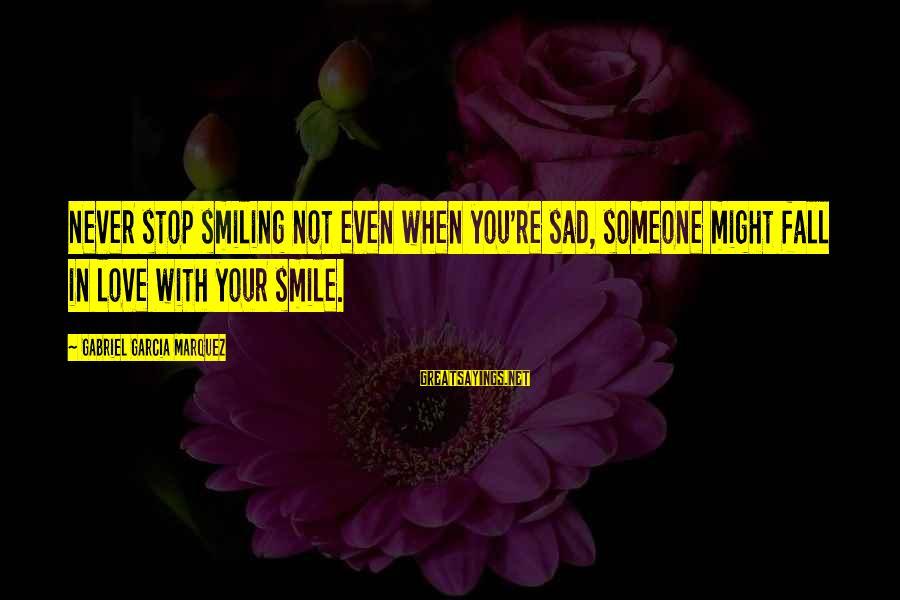 When You Smile Love Sayings By Gabriel Garcia Marquez: Never stop smiling not even when you're sad, someone might fall in love with your