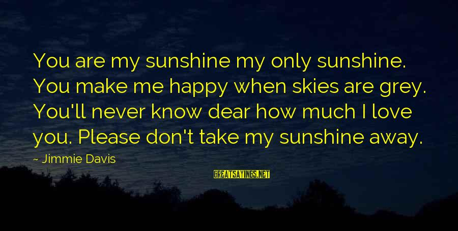 When You Smile Love Sayings By Jimmie Davis: You are my sunshine my only sunshine. You make me happy when skies are grey.
