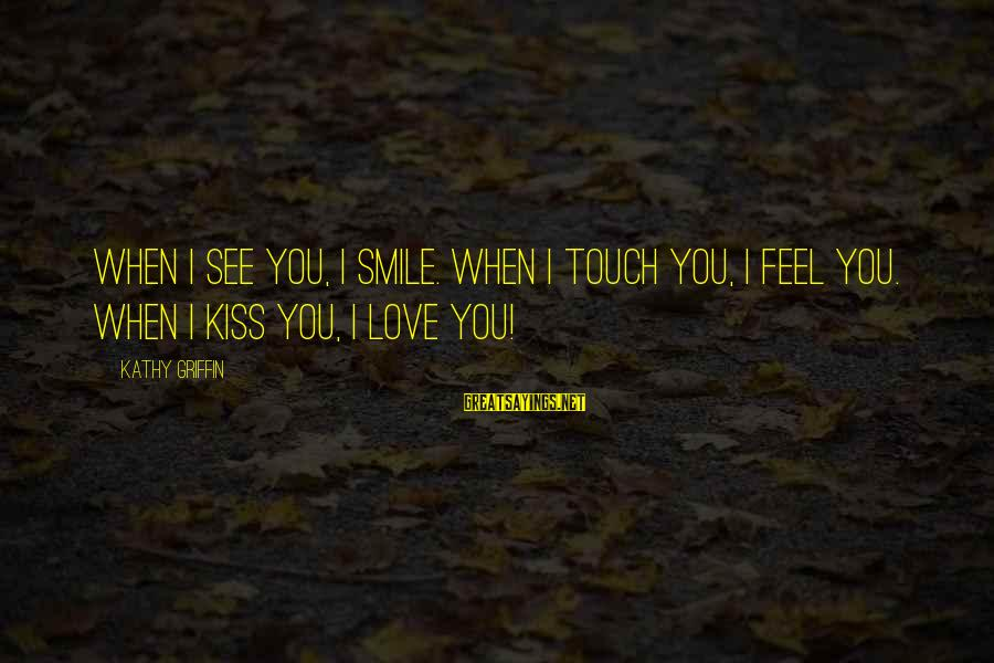 When You Smile Love Sayings By Kathy Griffin: When I see you, I smile. When I touch you, I feel you. When I