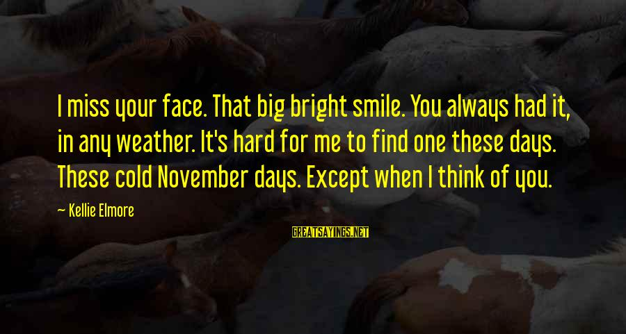 When You Smile Love Sayings By Kellie Elmore: I miss your face. That big bright smile. You always had it, in any weather.