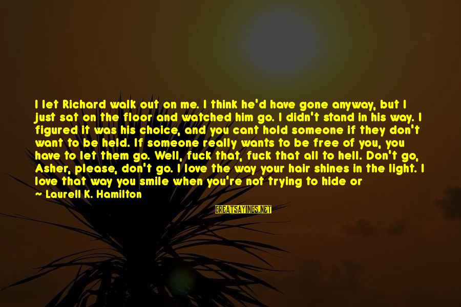 When You Smile Love Sayings By Laurell K. Hamilton: I let Richard walk out on me. I think he'd have gone anyway, but I