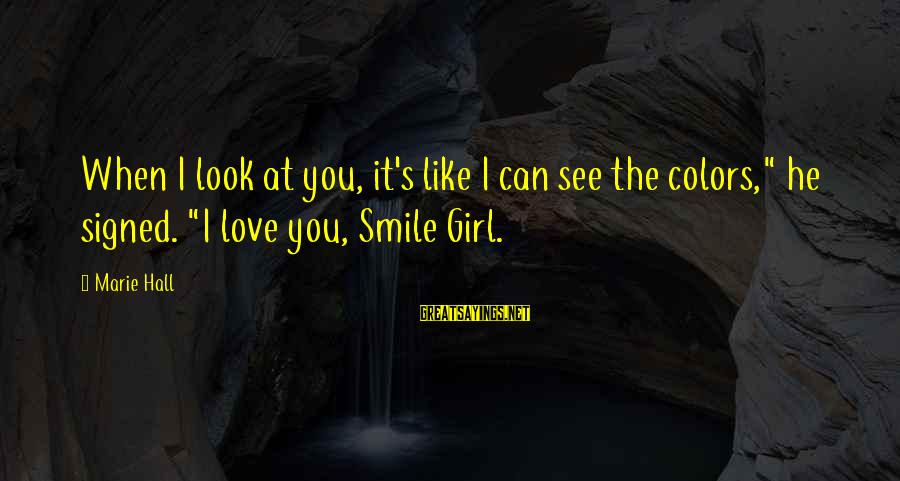 """When You Smile Love Sayings By Marie Hall: When I look at you, it's like I can see the colors,"""" he signed. """"I"""