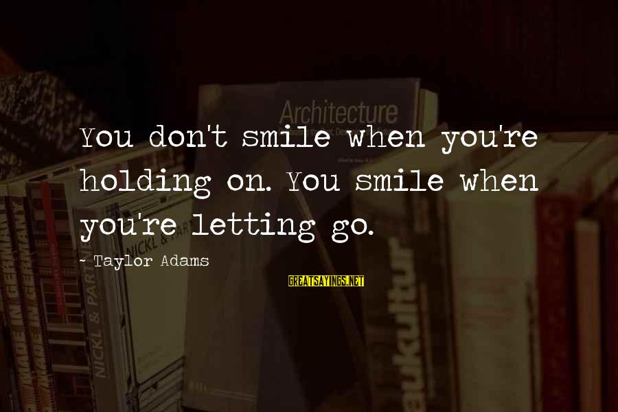 When You Smile Love Sayings By Taylor Adams: You don't smile when you're holding on. You smile when you're letting go.