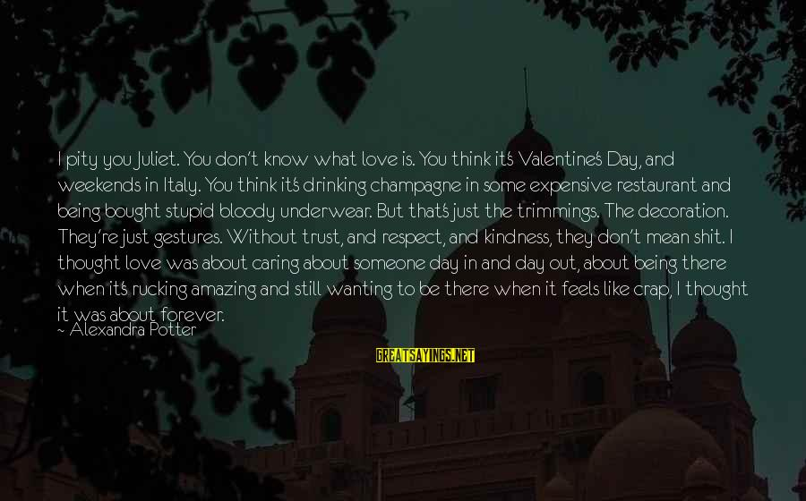 When You Think U Know Someone Sayings By Alexandra Potter: I pity you Juliet. You don't know what love is. You think it's Valentine's Day,