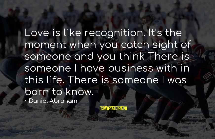 When You Think U Know Someone Sayings By Daniel Abraham: Love is like recognition. It's the moment when you catch sight of someone and you