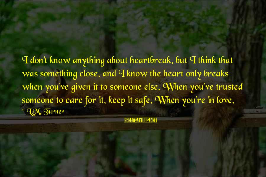 When You Think U Know Someone Sayings By L.M. Turner: I don't know anything about heartbreak, but I think that was something close, and I