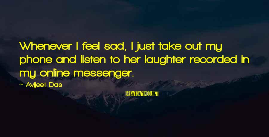 Whenever You Feel Sad Sayings By Avijeet Das: Whenever I feel sad, I just take out my phone and listen to her laughter