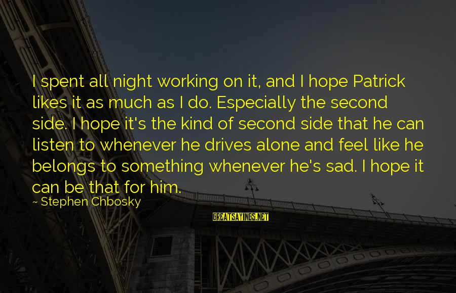 Whenever You Feel Sad Sayings By Stephen Chbosky: I spent all night working on it, and I hope Patrick likes it as much