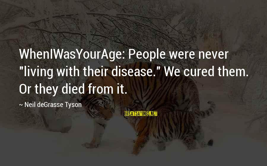 """Wheniwasyourage Sayings By Neil DeGrasse Tyson: WhenIWasYourAge: People were never """"living with their disease."""" We cured them. Or they died from"""
